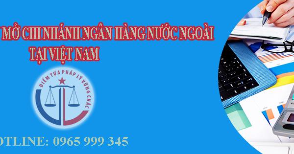 Mở chi nhánh ngân hàng nước ngoài vào Việt Nam cần điều kiện gì?