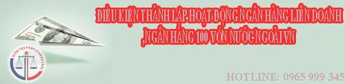 Thành lập, hoạt động ngân hàng liên doanh, ngân hàng 100 vốn nước ngoài Việt Nam cần điều kiện gì ?